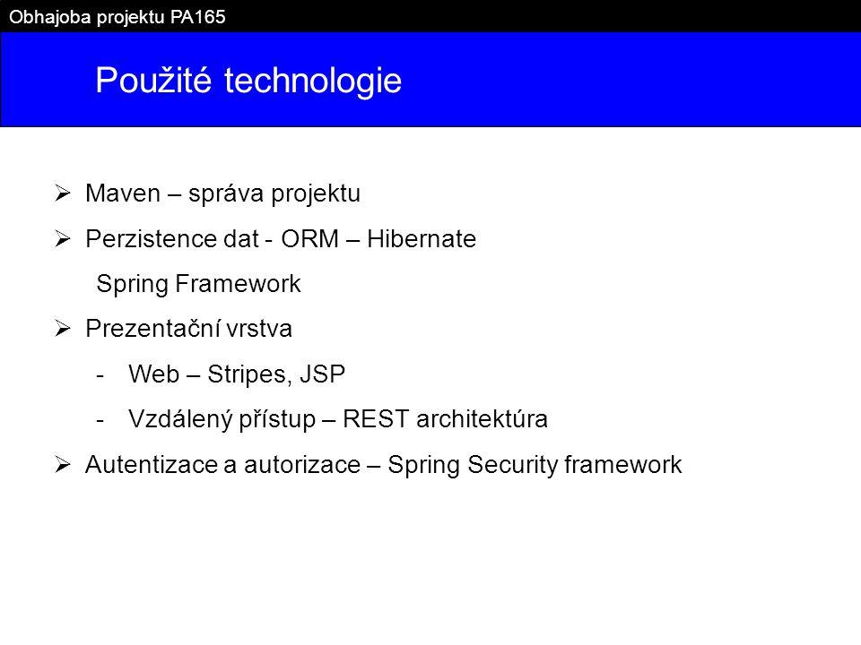 Použité technologie Obhajoba projektu PA165  Maven – správa projektu  Perzistence dat - ORM – Hibernate Spring Framework  Prezentační vrstva -Web – Stripes, JSP -Vzdálený přístup – REST architektúra  Autentizace a autorizace – Spring Security framework