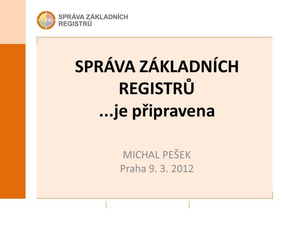 SPRÁVA ZÁKLADNÍCH REGISTRŮ...je připravena MICHAL PEŠEK Praha 9. 3. 2012