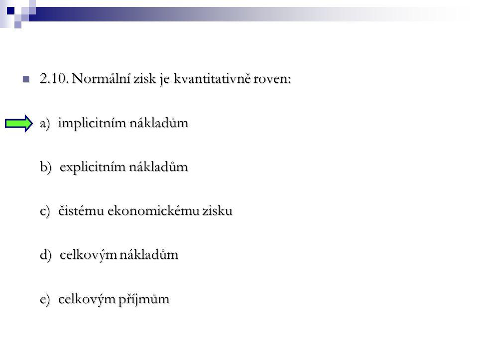 2.10. Normální zisk je kvantitativně roven: 2.10. Normální zisk je kvantitativně roven: a) implicitním nákladům b) explicitním nákladům c) čistému eko