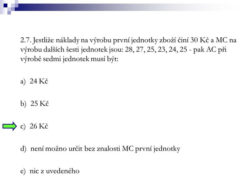 2.7. Jestliže náklady na výrobu první jednotky zboží činí 30 Kč a MC na výrobu dalších šesti jednotek jsou: 28, 27, 25, 23, 24, 25 - pak AC při výrobě