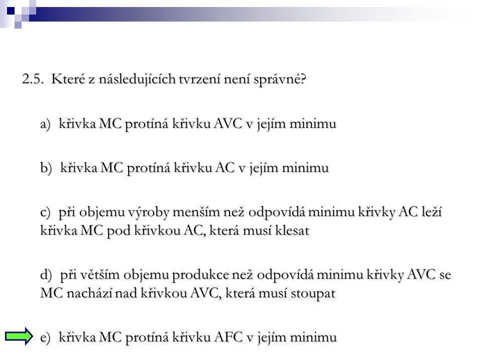 2.5. Které z následujících tvrzení není správné? a) křivka MC protíná křivku AVC v jejím minimu b) křivka MC protíná křivku AC v jejím minimu c) při o