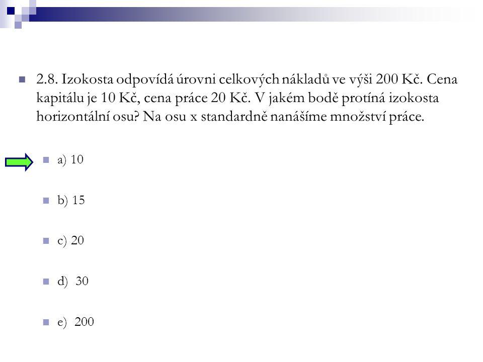 2.8. Izokosta odpovídá úrovni celkových nákladů ve výši 200 Kč. Cena kapitálu je 10 Kč, cena práce 20 Kč. V jakém bodě protíná izokosta horizontální o