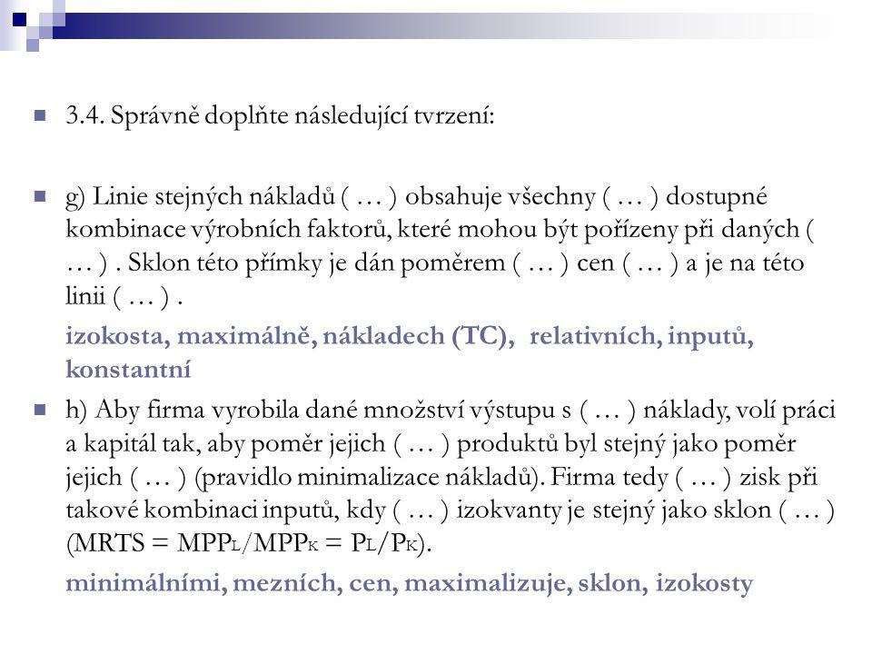 3.4. Správně doplňte následující tvrzení: g) Linie stejných nákladů ( … ) obsahuje všechny ( … ) dostupné kombinace výrobních faktorů, které mohou být