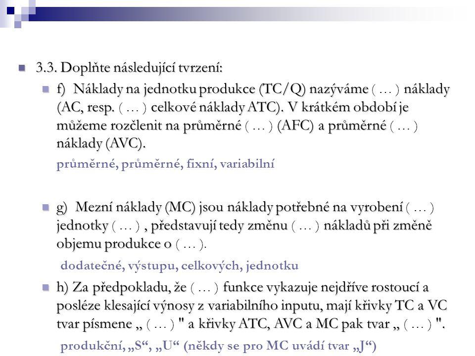 3.3. Doplňte následující tvrzení: 3.3. Doplňte následující tvrzení: f) Náklady na jednotku produkce (TC/Q) nazýváme náklady (AC, resp. celkové náklady