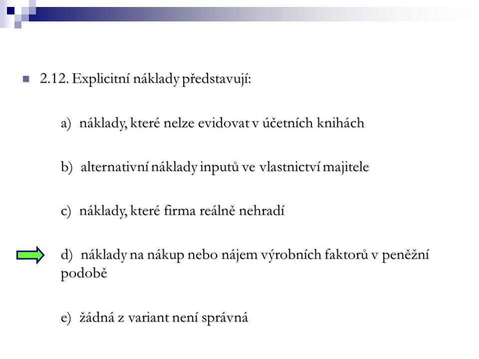 2.12. Explicitní náklady představují: 2.12. Explicitní náklady představují: a) náklady, které nelze evidovat v účetních knihách b) alternativní náklad