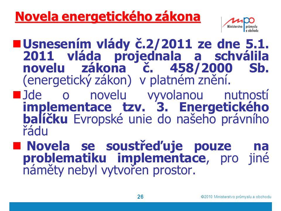  2010  Ministerstvo průmyslu a obchodu 26 Novela energetického zákona Usnesením vlády č.2/2011 ze dne 5.1. 2011 vláda projednala a schválila novelu