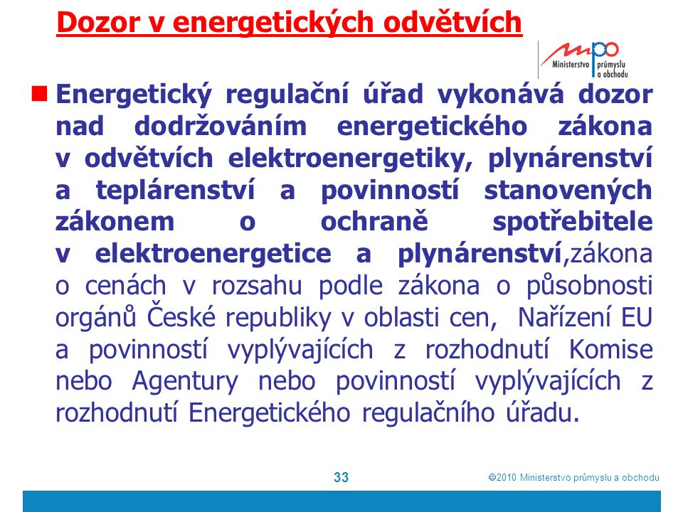  2010  Ministerstvo průmyslu a obchodu Dozor v energetických odvětvích Energetický regulační úřad vykonává dozor nad dodržováním energetického zákona v odvětvích elektroenergetiky, plynárenství a teplárenství a povinností stanovených zákonem o ochraně spotřebitele v elektroenergetice a plynárenství,zákona o cenách v rozsahu podle zákona o působnosti orgánů České republiky v oblasti cen, Nařízení EU a povinností vyplývajících z rozhodnutí Komise nebo Agentury nebo povinností vyplývajících z rozhodnutí Energetického regulačního úřadu.