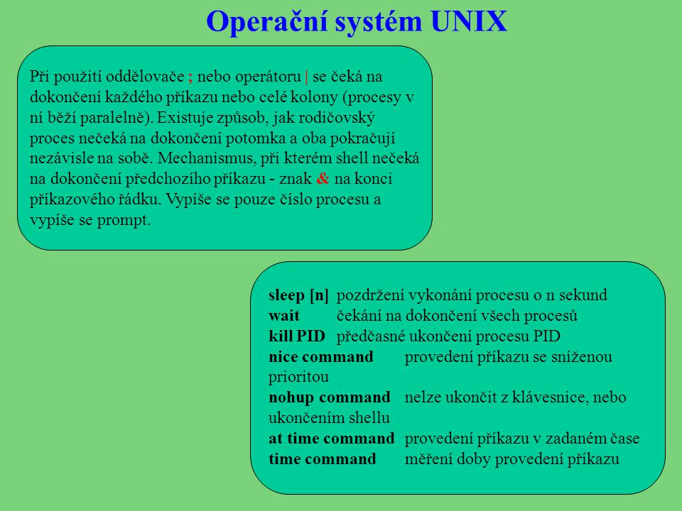 Operační systém UNIX Při použití oddělovače ; nebo operátoru | se čeká na dokončení každého příkazu nebo celé kolony (procesy v ní běží paralelně).