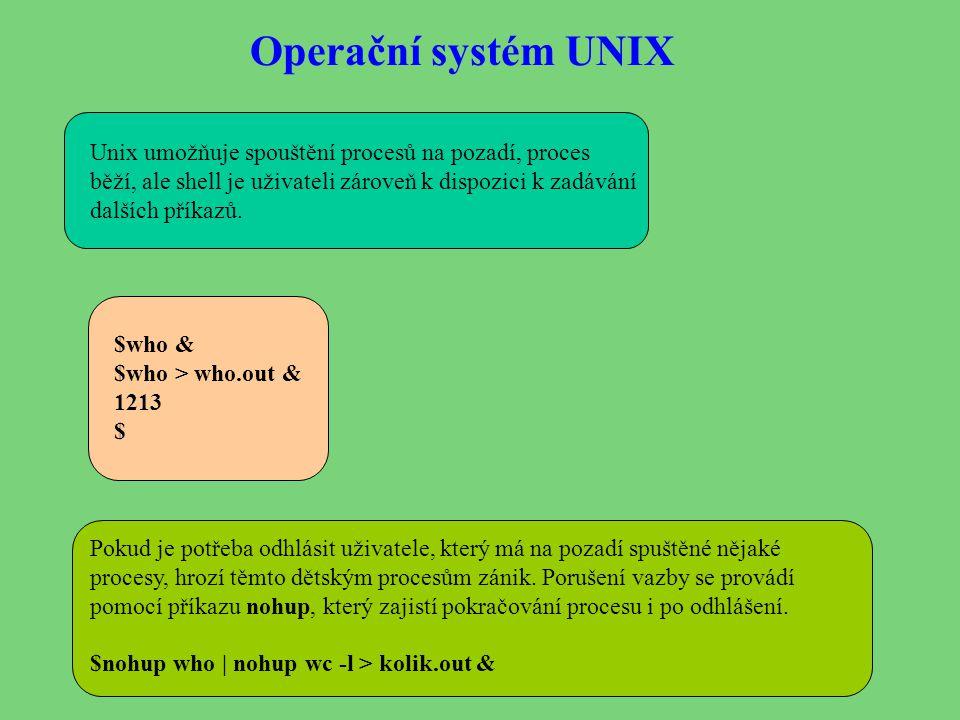 Operační systém UNIX Unix umožňuje spouštění procesů na pozadí, proces běží, ale shell je uživateli zároveň k dispozici k zadávání dalších příkazů. $w