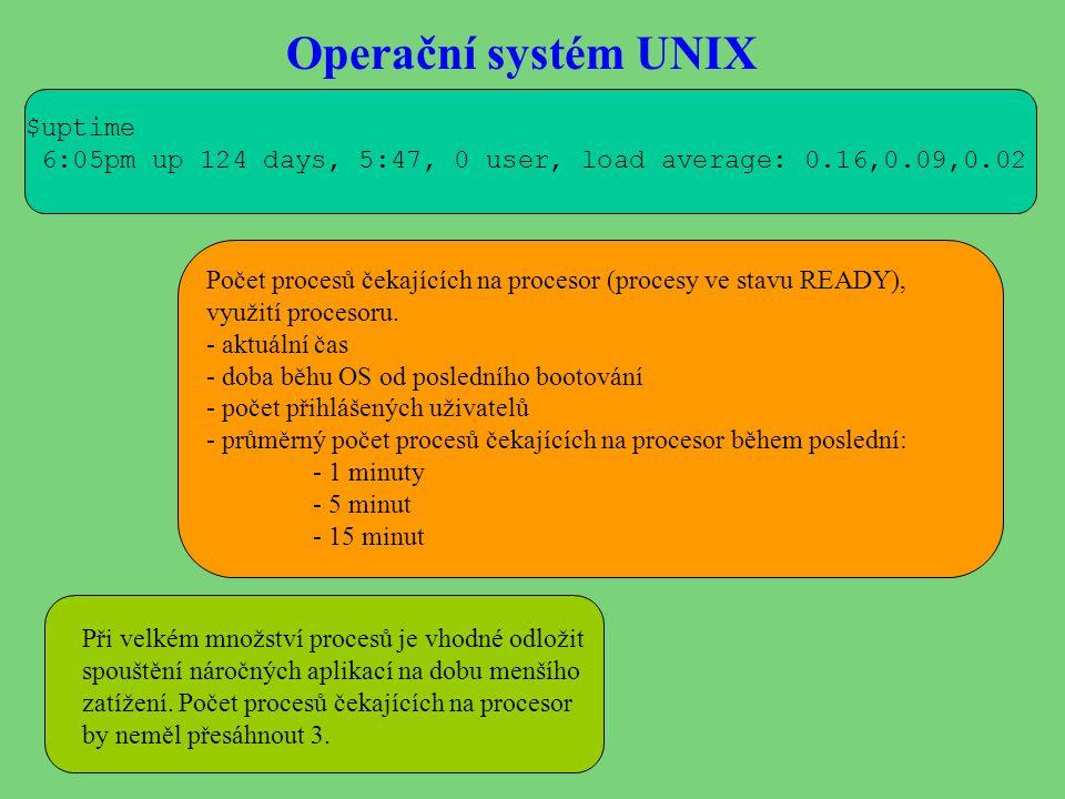 Operační systém UNIX $uptime 6:05pm up 124 days, 5:47, 0 user, load average: 0.16,0.09,0.02 Počet procesů čekajících na procesor (procesy ve stavu REA
