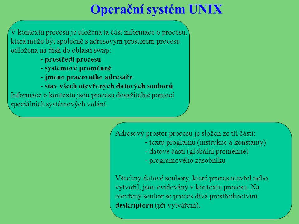 Operační systém UNIX V kontextu procesu je uložena ta část informace o procesu, která může být společně s adresovým prostorem procesu odložena na disk do oblasti swap: - prostředí procesu - systémové proměnné - jméno pracovního adresáře - stav všech otevřených datových souborů Informace o kontextu jsou procesu dosažitelné pomocí speciálních systémových volání.