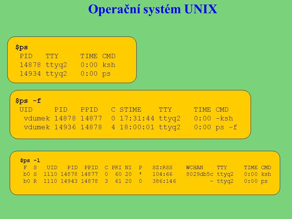 Operační systém UNIX $ps PID TTY TIME CMD 14878 ttyq2 0:00 ksh 14934 ttyq2 0:00 ps $ps -f UID PID PPID C STIME TTY TIME CMD vdumek 14878 14877 0 17:31:44 ttyq2 0:00 -ksh vdumek 14936 14878 4 18:00:01 ttyq2 0:00 ps -f $ps -l F S UID PID PPID C PRI NI P SZ:RSS WCHAN TTY TIME CMD b0 S 1110 14878 14877 0 60 20 * 104:66 8029db5c ttyq2 0:00 ksh b0 R 1110 14943 14878 3 61 20 0 386:146 - ttyq2 0:00 ps