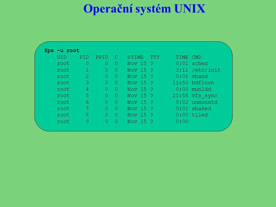 Operační systém UNIX $ps -u root UID PID PPID C STIME TTY TIME CMD root 0 0 0 Nov 15 ? 0:01 sched root 1 0 0 Nov 15 ? 3:11 /etc/init root 2 0 0 Nov 15