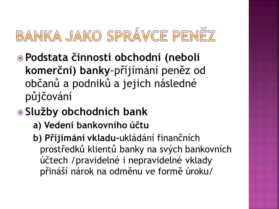  Podstata činnosti obchodní (neboli komerční) banky-příjímání peněz od občanů a podniků a jejich následné půjčování  Služby obchodních bank a) Veden
