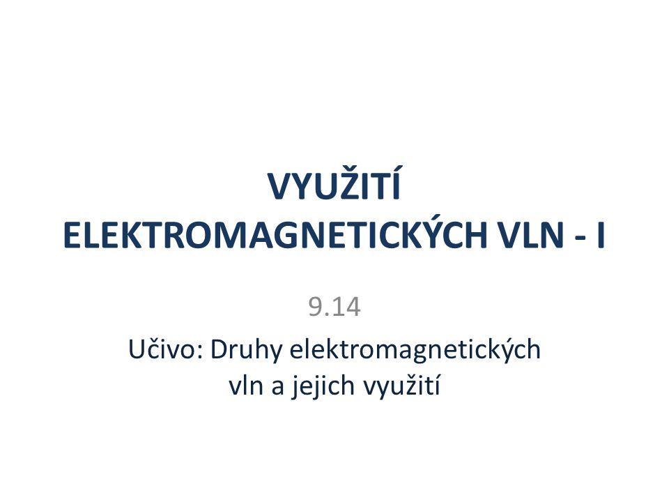 VYUŽITÍ ELEKTROMAGNETICKÝCH VLN - I 9.14 Učivo: Druhy elektromagnetických vln a jejich využití