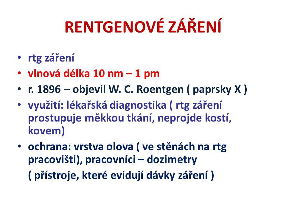 RENTGENOVÉ ZÁŘENÍ rtg záření vlnová délka 10 nm – 1 pm r. 1896 – objevil W. C. Roentgen ( paprsky X ) využití: lékařská diagnostika ( rtg záření prost