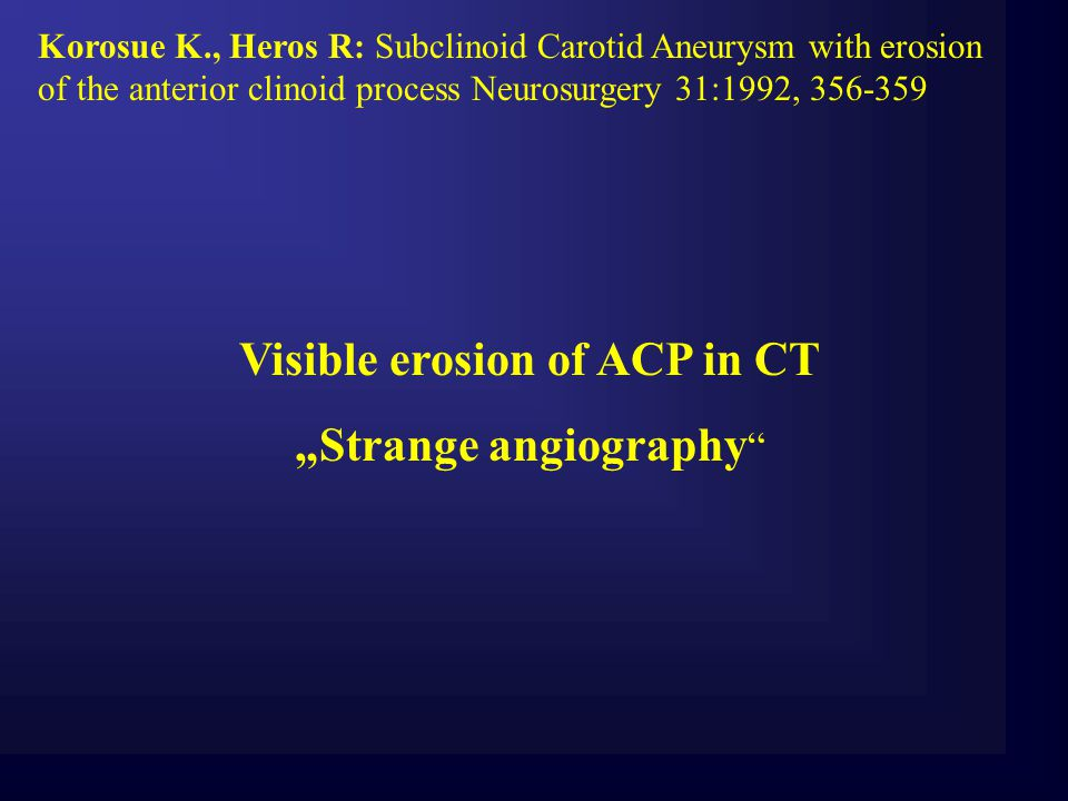 Korosue K., Heros R: Subclinoid Carotid Aneurysm with erosion of the anterior clinoid process Neurosurgery 31:1992, 356-359 Visible erosion of ACP in