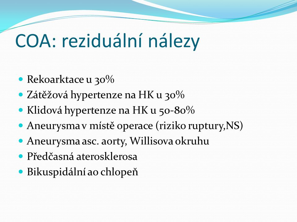 COA: reziduální nálezy Rekoarktace u 30% Zátěžová hypertenze na HK u 30% Klidová hypertenze na HK u 50-80% Aneurysma v místě operace (riziko ruptury,NS) Aneurysma asc.