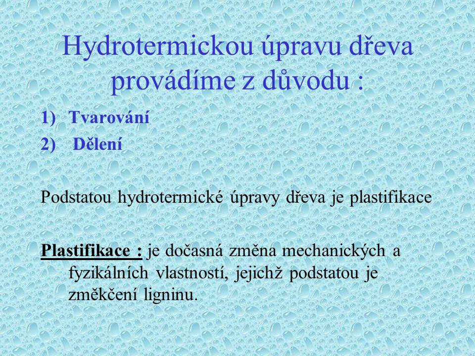 Hydrotermickou úpravu dřeva provádíme z důvodu : 1)Tvarování 2) Dělení Podstatou hydrotermické úpravy dřeva je plastifikace Plastifikace : je dočasná