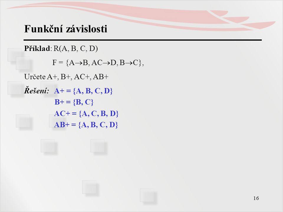 16 Funkční závislosti Příklad: R(A, B, C, D) F = {A  B, AC  D, B  C}, Určete A+, B+, AC+, AB+ Řešení: A+ = {A, B, C, D} B+ = {B, C} AC+ = {A, C, B,