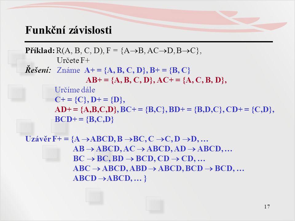 17 Funkční závislosti Příklad: R(A, B, C, D), F = {A  B, AC  D, B  C}, Určete F+ Řešení: Známe A+ = {A, B, C, D}, B+ = {B, C} AB+ = {A, B, C, D}, A
