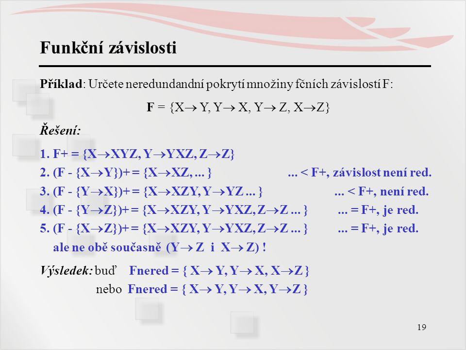 19 Funkční závislosti Příklad: Určete neredundandní pokrytí množiny fčních závislostí F: F = {X  Y, Y  X, Y  Z, X  Z} Řešení: 1. F+ = {X  XYZ, Y