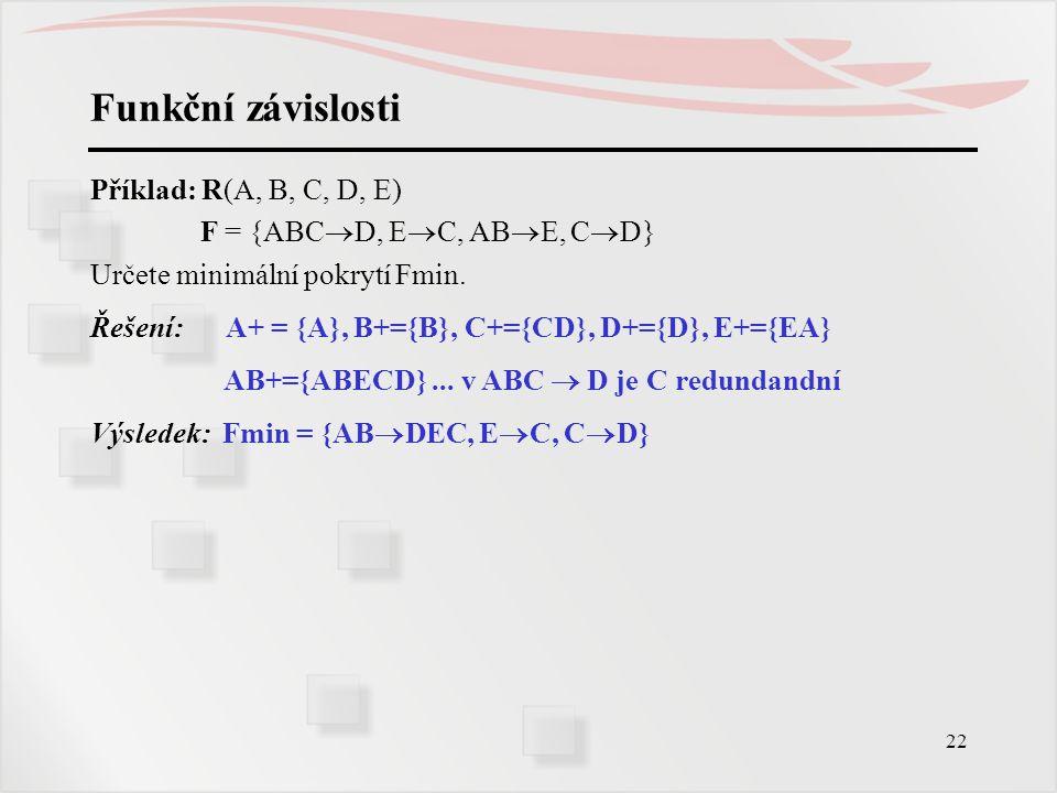 22 Funkční závislosti Příklad: R(A, B, C, D, E) F = {ABC  D, E  C, AB  E, C  D} Určete minimální pokrytí Fmin. Řešení: A+ = {A}, B+={B}, C+={CD},
