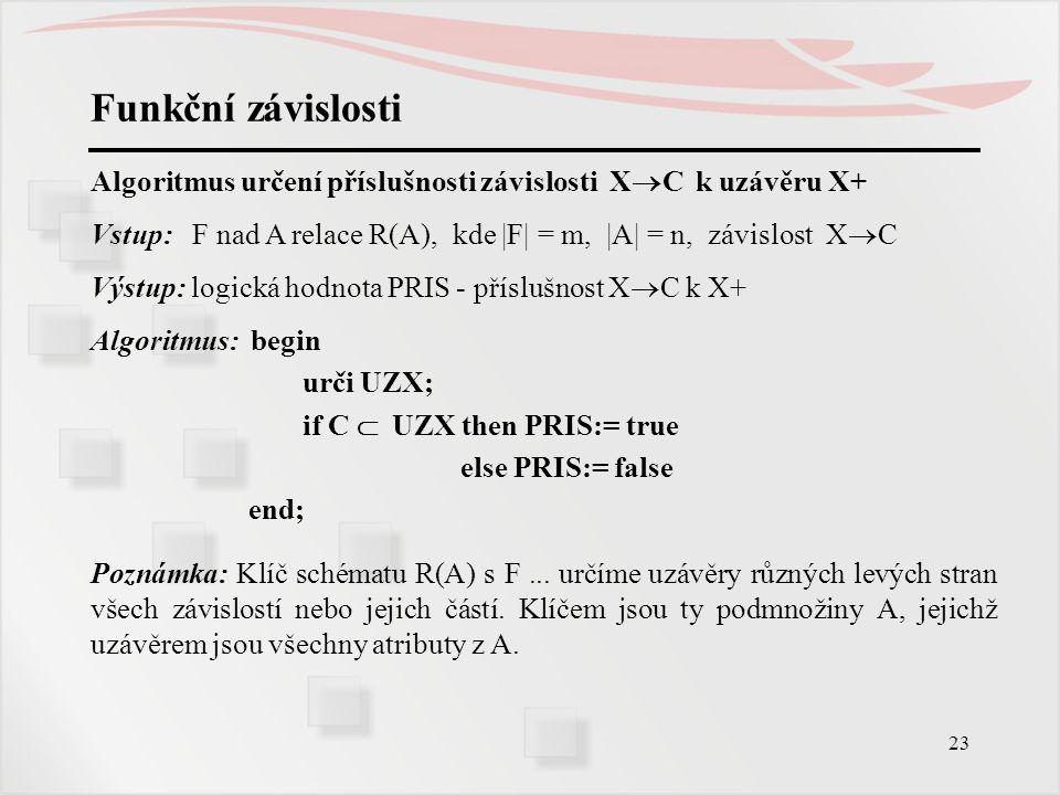 23 Funkční závislosti Algoritmus určení příslušnosti závislosti X  C k uzávěru X+ Vstup: F nad A relace R(A), kde |F| = m, |A| = n, závislost X  C V
