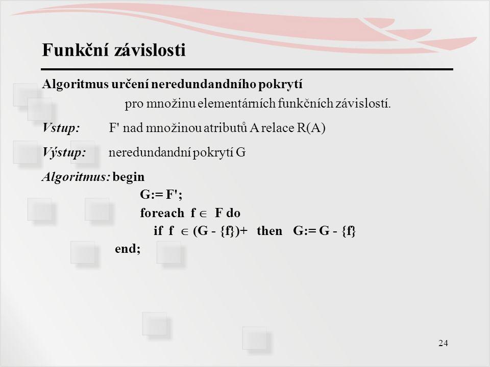 24 Funkční závislosti Algoritmus určení neredundandního pokrytí pro množinu elementárních funkčních závislostí. Vstup: F' nad množinou atributů A rela
