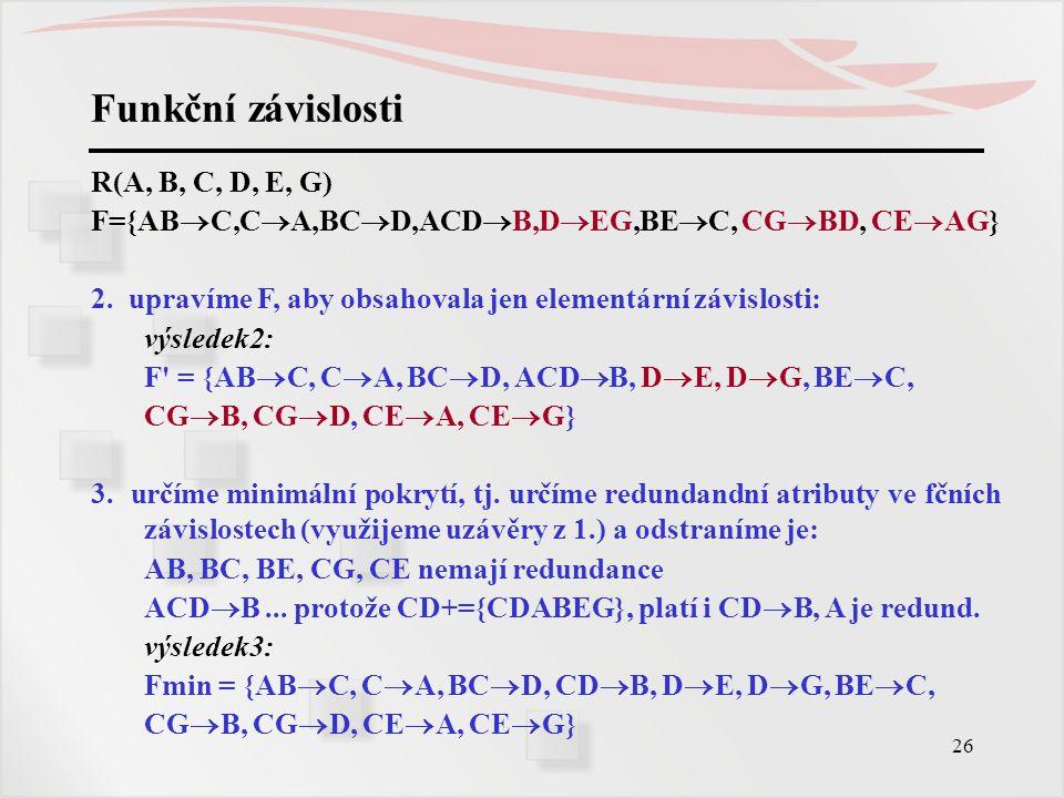 26 Funkční závislosti R(A, B, C, D, E, G) F={AB  C,C  A,BC  D,ACD  B,D  EG,BE  C, CG  BD, CE  AG} 2. upravíme F, aby obsahovala jen elementárn
