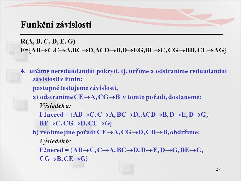 27 Funkční závislosti R(A, B, C, D, E, G) F={AB  C,C  A,BC  D,ACD  B,D  EG,BE  C, CG  BD, CE  AG} 4. určíme neredundandní pokrytí, tj. určíme