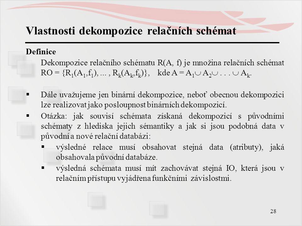 28 Vlastnosti dekompozice relačních schémat Definice Dekompozice relačního schématu R(A, f) je množina relačních schémat RO = {R 1 (A 1,f 1 ),..., R k