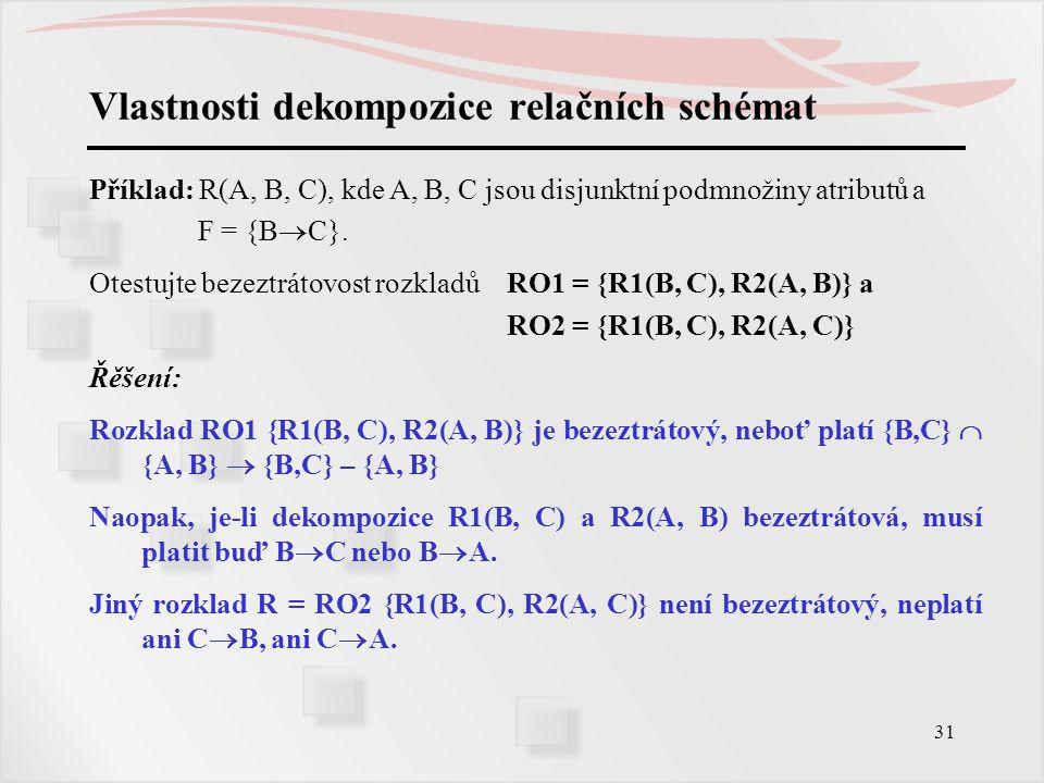 31 Vlastnosti dekompozice relačních schémat Příklad: R(A, B, C), kde A, B, C jsou disjunktní podmnožiny atributů a F = {B  C}. Otestujte bezeztrátovo