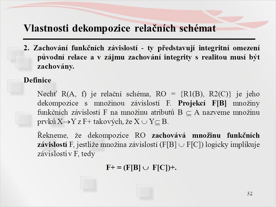 32 Vlastnosti dekompozice relačních schémat 2. Zachování funkčních závislostí - ty představují integritní omezení původní relace a v zájmu zachování i