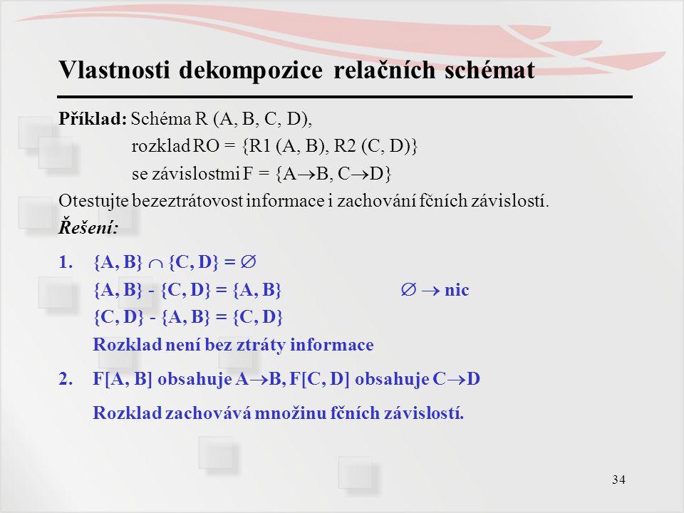 34 Vlastnosti dekompozice relačních schémat Příklad: Schéma R (A, B, C, D), rozklad RO = {R1 (A, B), R2 (C, D)} se závislostmi F = {A  B, C  D} Otes