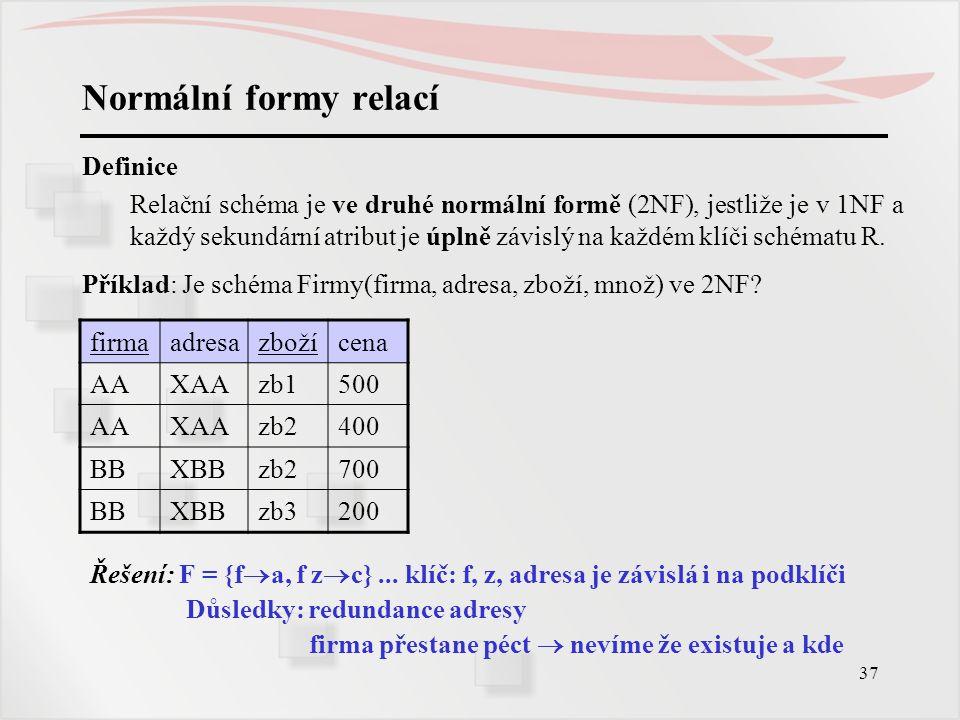 37 Normální formy relací Definice Relační schéma je ve druhé normální formě (2NF), jestliže je v 1NF a každý sekundární atribut je úplně závislý na ka