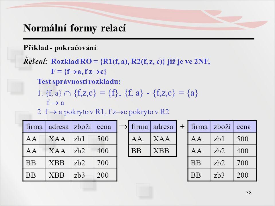 38 Normální formy relací Příklad - pokračování: Řešení: Rozklad RO = {R1(f, a), R2(f, z, c)} již je ve 2NF, F = {f  a, f z  c} Test správnosti rozkl