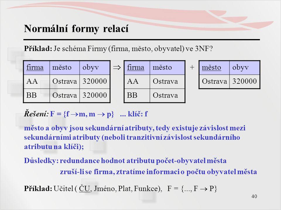 40 Normální formy relací Příklad: Je schéma Firmy (firma, město, obyvatel) ve 3NF? firmaměstoobyv  firmaměsto+ obyv AAOstrava320000AAOstrava 320000 B