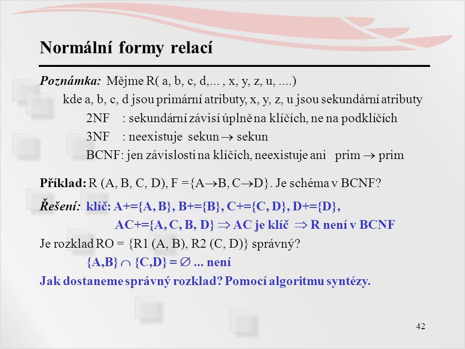 42 Normální formy relací Poznámka: Mějme R( a, b, c, d,..., x, y, z, u,....) kde a, b, c, d jsou primární atributy, x, y, z, u jsou sekundární atribut