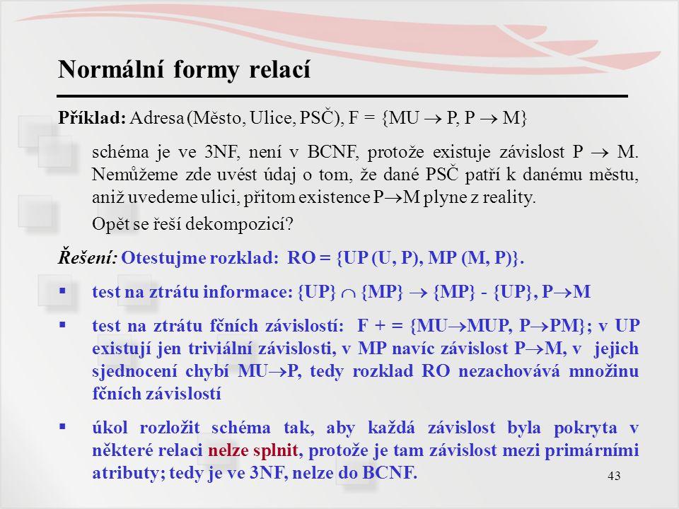 43 Normální formy relací Příklad: Adresa (Město, Ulice, PSČ), F = {MU  P, P  M} schéma je ve 3NF, není v BCNF, protože existuje závislost P  M. Nem