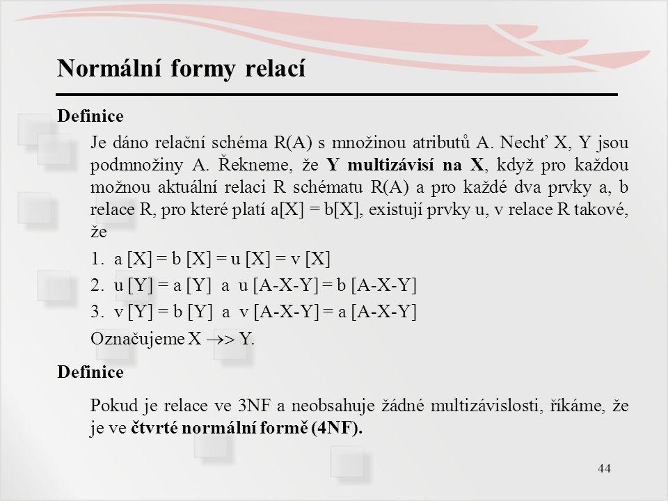 44 Normální formy relací Definice Je dáno relační schéma R(A) s množinou atributů A. Nechť X, Y jsou podmnožiny A. Řekneme, že Y multizávisí na X, kdy