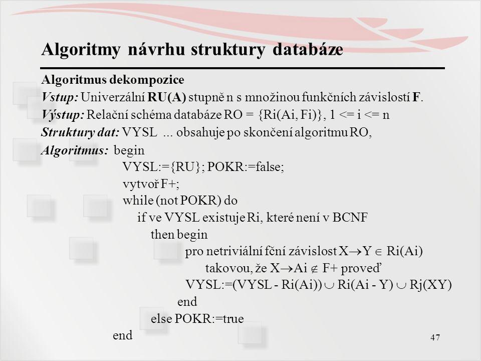 47 Algoritmy návrhu struktury databáze Algoritmus dekompozice Vstup: Univerzální RU(A) stupně n s množinou funkčních závislostí F. Výstup: Relační sch
