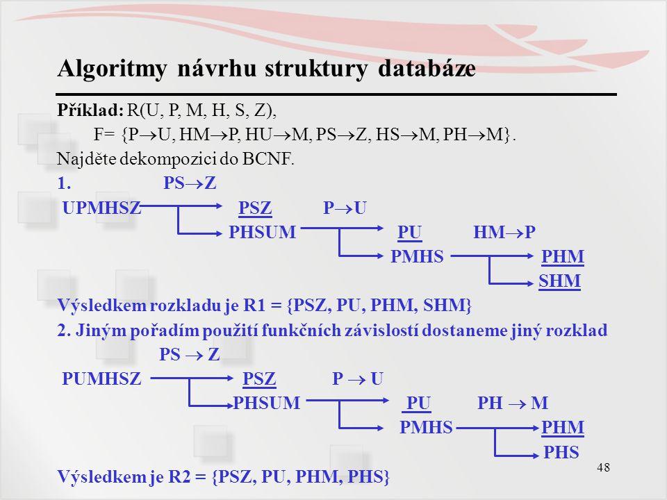 48 Algoritmy návrhu struktury databáze Příklad: R(U, P, M, H, S, Z), F= {P  U, HM  P, HU  M, PS  Z, HS  M, PH  M}. Najděte dekompozici do BCNF.