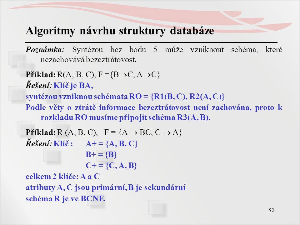 52 Algoritmy návrhu struktury databáze Poznámka: Syntézou bez bodu 5 může vzniknout schéma, které nezachovává bezeztrátovost. Příklad: R(A, B, C), F =