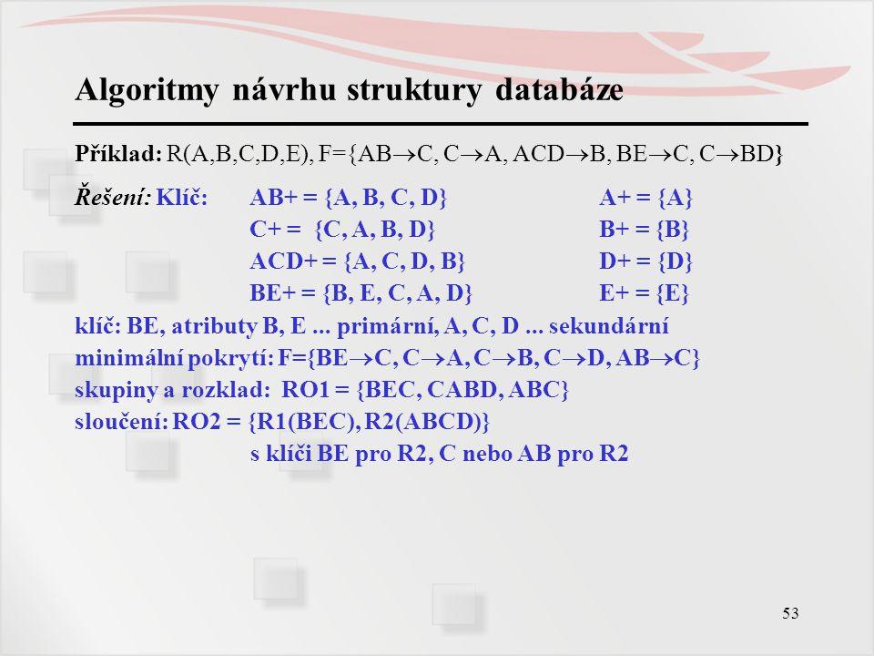 53 Algoritmy návrhu struktury databáze Příklad: R(A,B,C,D,E), F={AB  C, C  A, ACD  B, BE  C, C  BD} Řešení: Klíč:AB+ = {A, B, C, D}A+ = {A} C+ =