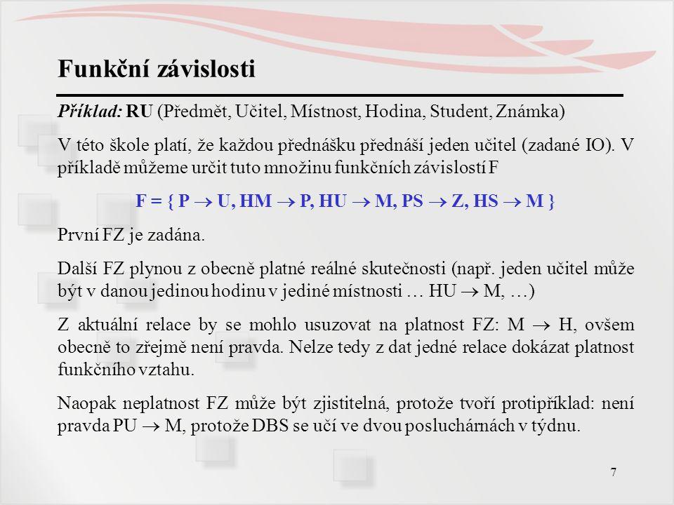 7 Funkční závislosti Příklad: RU (Předmět, Učitel, Místnost, Hodina, Student, Známka) V této škole platí, že každou přednášku přednáší jeden učitel (z