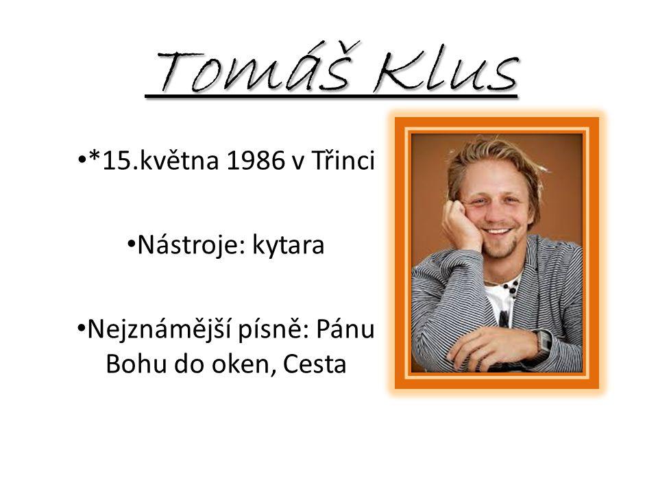 Tomáš Klus *15.května 1986 v Třinci Nástroje: kytara Nejznámější písně: Pánu Bohu do oken, Cesta