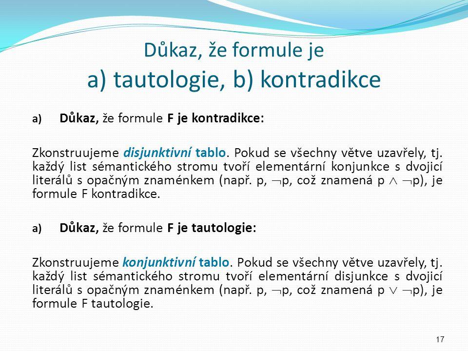 Důkaz, že formule je a) tautologie, b) kontradikce a) Důkaz, že formule F je kontradikce: Zkonstruujeme disjunktivní tablo. Pokud se všechny větve uza
