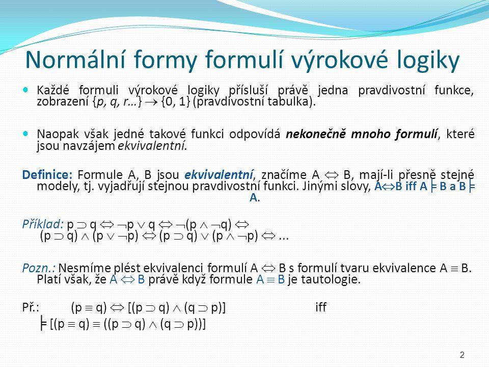 Normální formy formulí výrokové logiky Každé formuli výrokové logiky přísluší právě jedna pravdivostní funkce, zobrazení {p, q, r…}  {0, 1} (pravdivo