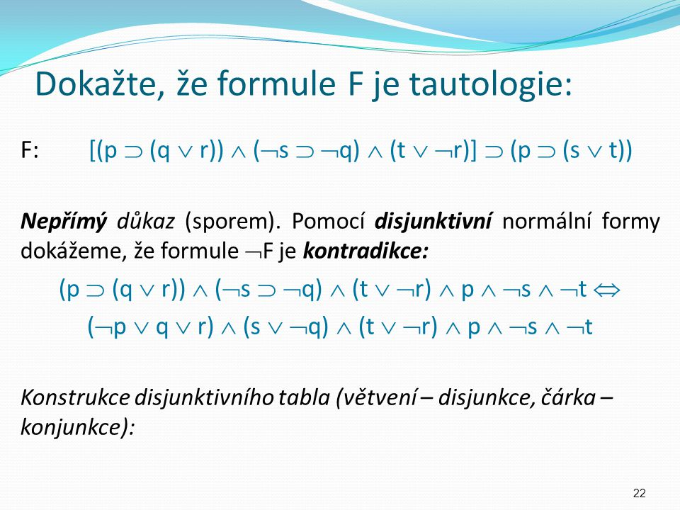 Dokažte, že formule F je tautologie: F:[(p  (q  r))  (  s   q)  (t   r)]  (p  (s  t)) Nepřímý důkaz (sporem). Pomocí disjunktivní normální